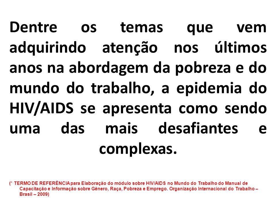 Dentre os temas que vem adquirindo atenção nos últimos anos na abordagem da pobreza e do mundo do trabalho, a epidemia do HIV/AIDS se apresenta como sendo uma das mais desafiantes e complexas.