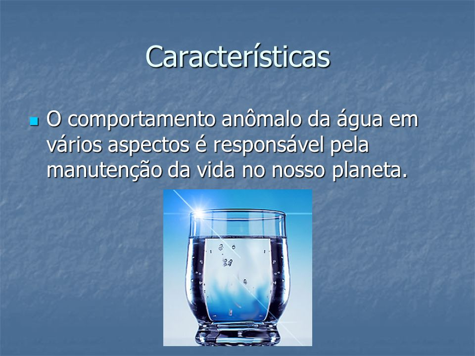 Características O comportamento anômalo da água em vários aspectos é responsável pela manutenção da vida no nosso planeta.