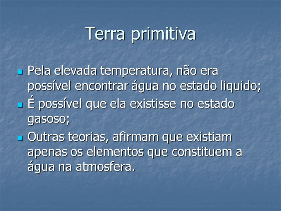 Terra primitiva Pela elevada temperatura, não era possível encontrar água no estado liquido; É possível que ela existisse no estado gasoso;