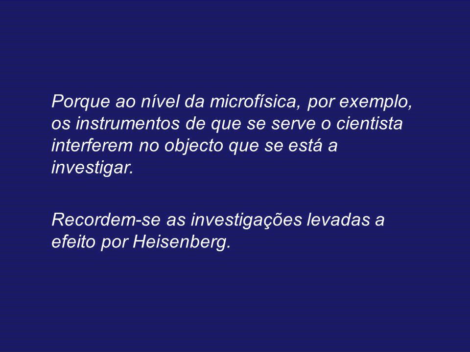 Porque ao nível da microfísica, por exemplo, os instrumentos de que se serve o cientista interferem no objecto que se está a investigar.