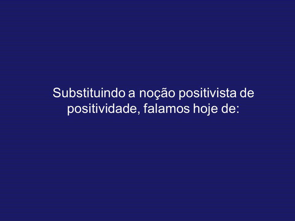 Substituindo a noção positivista de positividade, falamos hoje de: