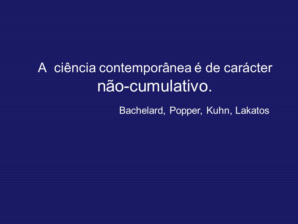 A ciência contemporânea é de carácter não-cumulativo.