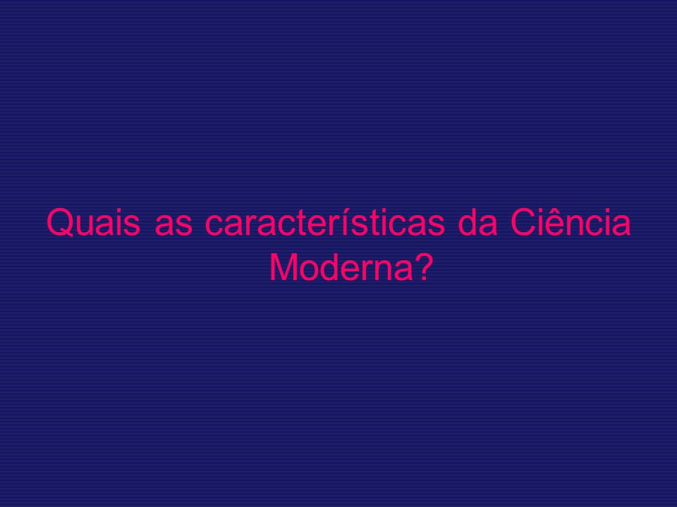 Quais as características da Ciência Moderna