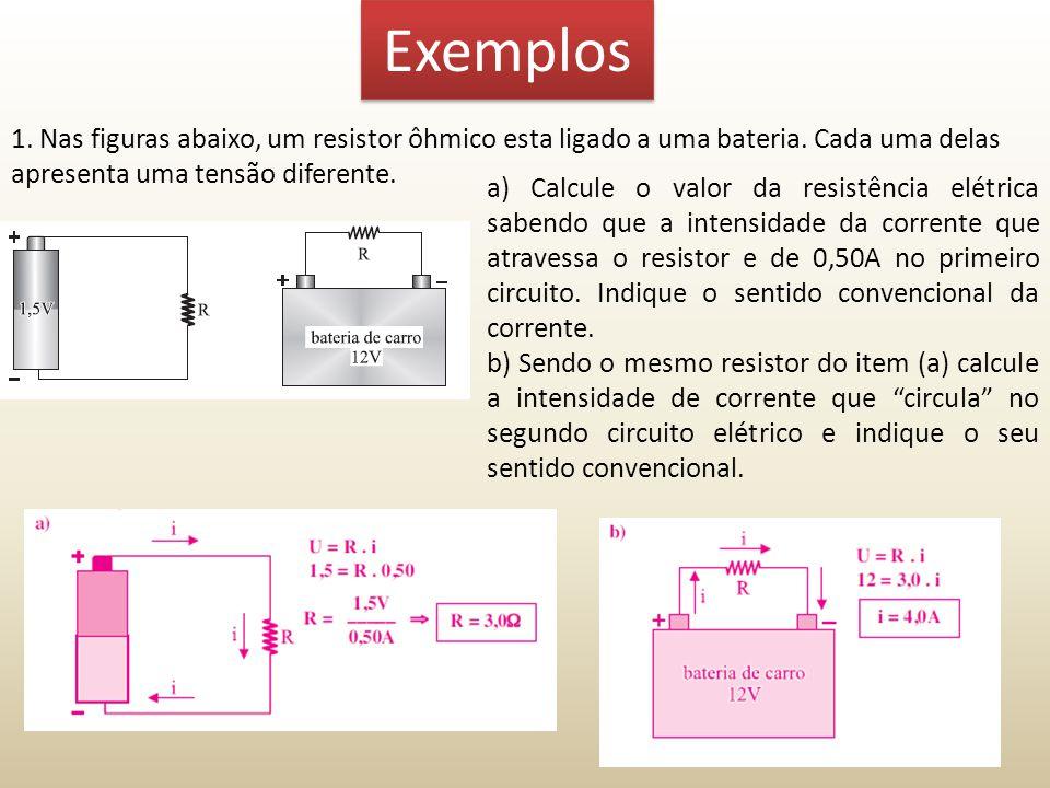 Exemplos 1. Nas figuras abaixo, um resistor ôhmico esta ligado a uma bateria. Cada uma delas apresenta uma tensão diferente.