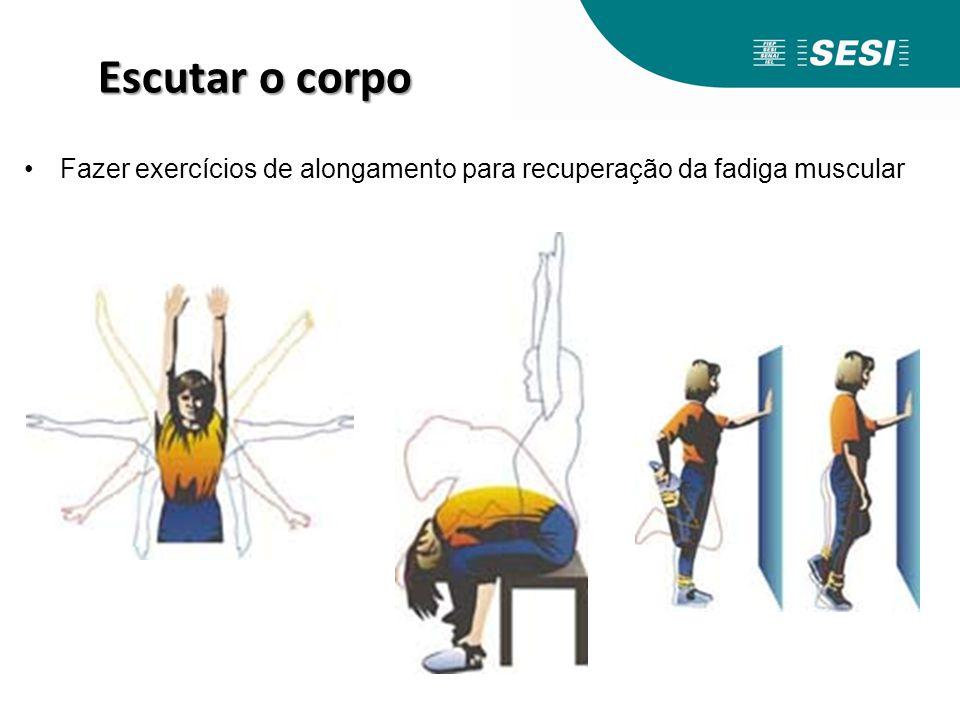 Escutar o corpo Fazer exercícios de alongamento para recuperação da fadiga muscular.