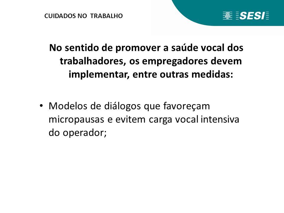 CUIDADOS NO TRABALHO No sentido de promover a saúde vocal dos trabalhadores, os empregadores devem implementar, entre outras medidas: