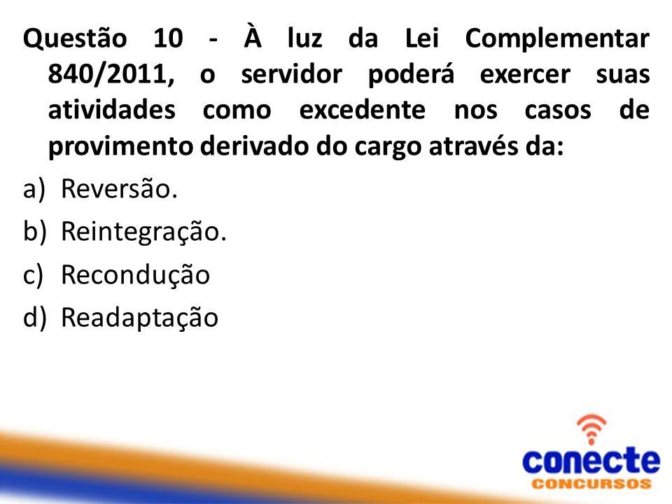 Questão 10 - À luz da Lei Complementar 840/2011, o servidor poderá exercer suas atividades como excedente nos casos de provimento derivado do cargo através da: