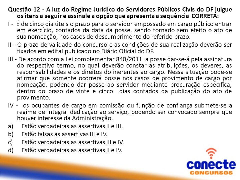 Questão 12 - A luz do Regime Jurídico do Servidores Públicos Civis do DF julgue os itens a seguir e assinale a opção que apresenta a sequência CORRETA: