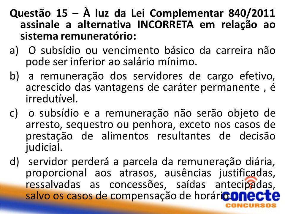Questão 15 – À luz da Lei Complementar 840/2011 assinale a alternativa INCORRETA em relação ao sistema remuneratório: