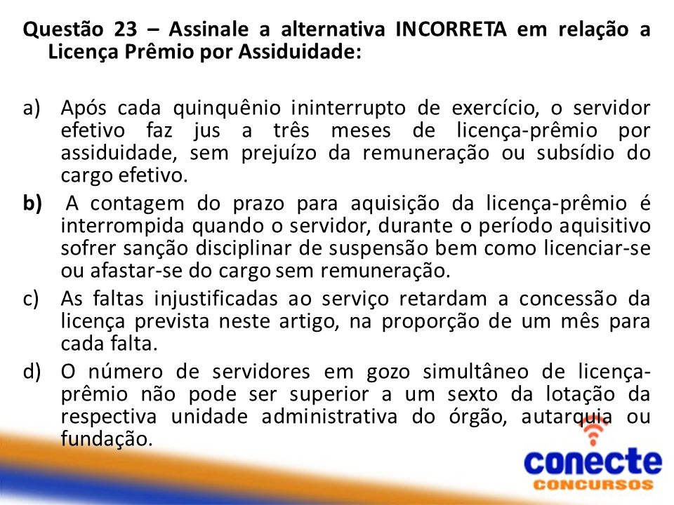 Questão 23 – Assinale a alternativa INCORRETA em relação a Licença Prêmio por Assiduidade: