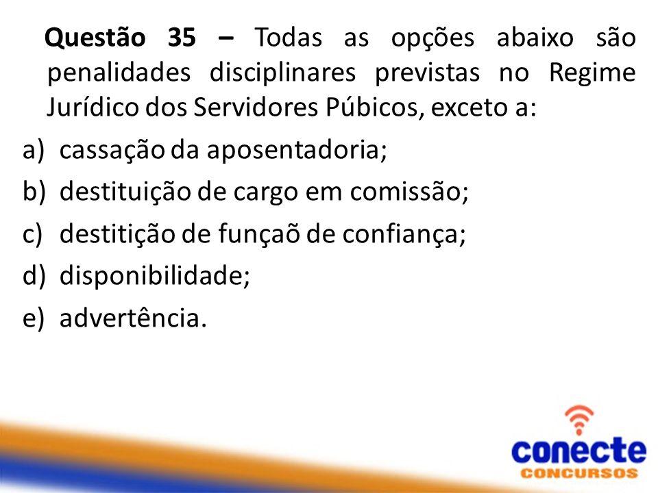 Questão 35 – Todas as opções abaixo são penalidades disciplinares previstas no Regime Jurídico dos Servidores Púbicos, exceto a: