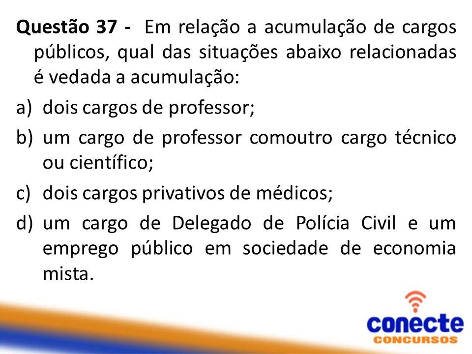 Questão 37 - Em relação a acumulação de cargos públicos, qual das situações abaixo relacionadas é vedada a acumulação:
