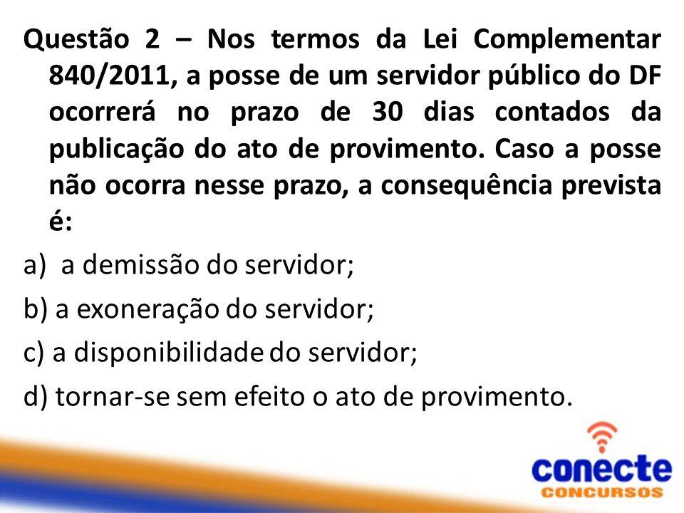 Questão 2 – Nos termos da Lei Complementar 840/2011, a posse de um servidor público do DF ocorrerá no prazo de 30 dias contados da publicação do ato de provimento.
