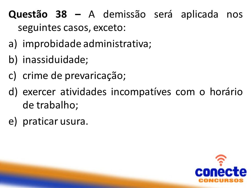 Questão 38 – A demissão será aplicada nos seguintes casos, exceto: