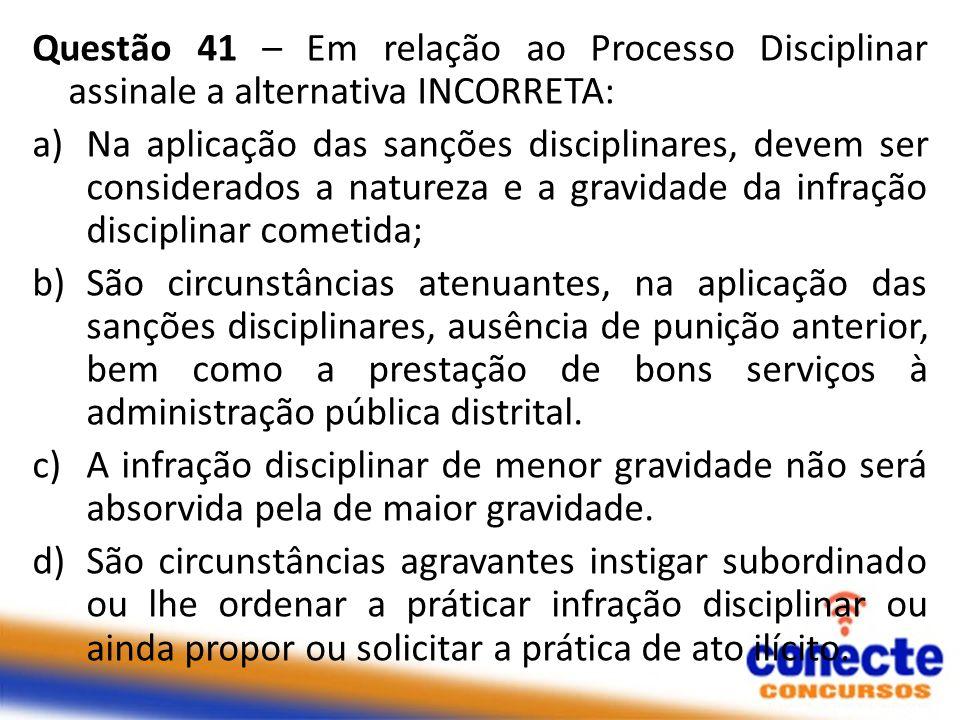 Questão 41 – Em relação ao Processo Disciplinar assinale a alternativa INCORRETA: