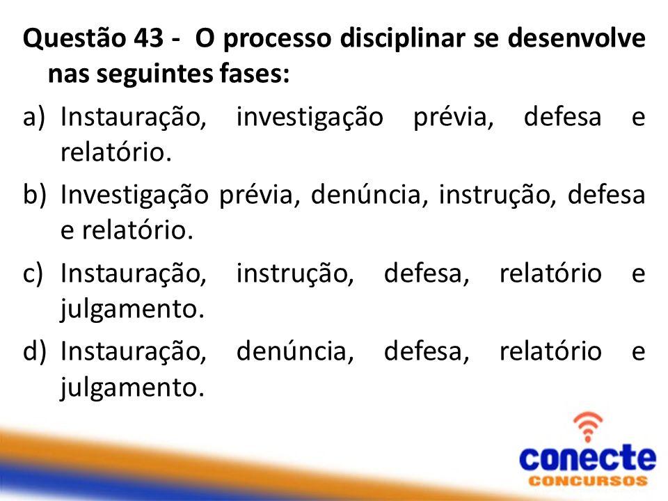Questão 43 - O processo disciplinar se desenvolve nas seguintes fases: