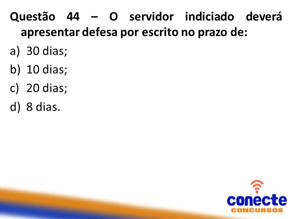 Questão 44 – O servidor indiciado deverá apresentar defesa por escrito no prazo de: