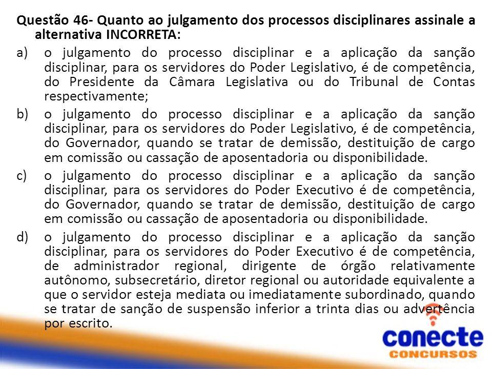 Questão 46- Quanto ao julgamento dos processos disciplinares assinale a alternativa INCORRETA: