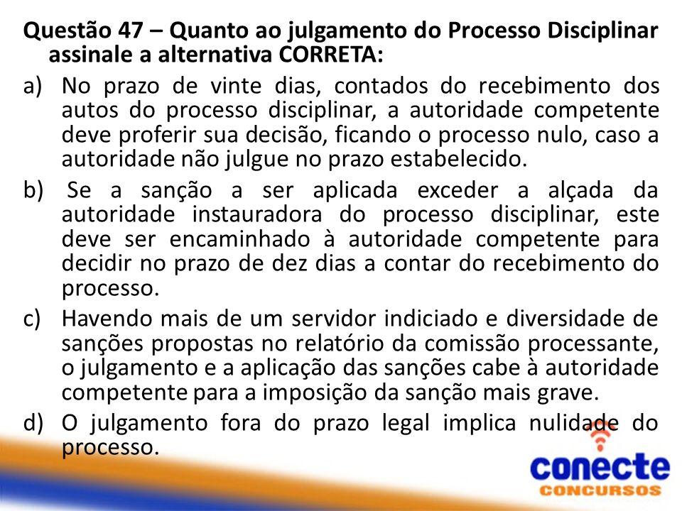 Questão 47 – Quanto ao julgamento do Processo Disciplinar assinale a alternativa CORRETA:
