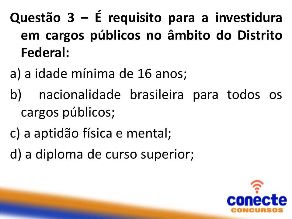 Questão 3 – É requisito para a investidura em cargos públicos no âmbito do Distrito Federal: a) a idade mínima de 16 anos; b) nacionalidade brasileira para todos os cargos públicos; c) a aptidão física e mental; d) a diploma de curso superior;