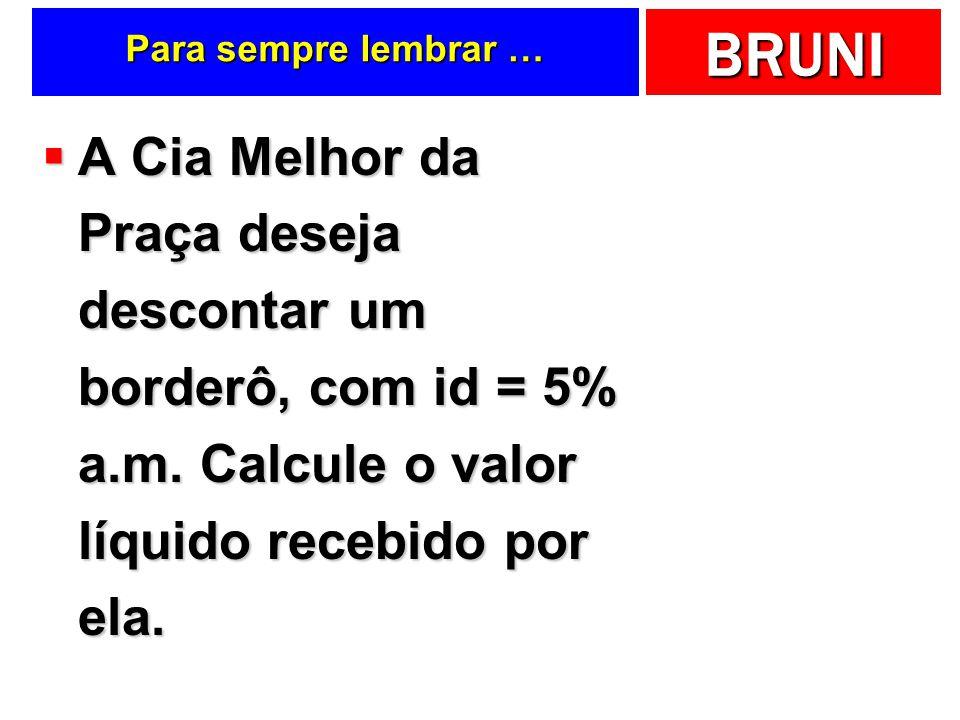 Para sempre lembrar … A Cia Melhor da Praça deseja descontar um borderô, com id = 5% a.m.