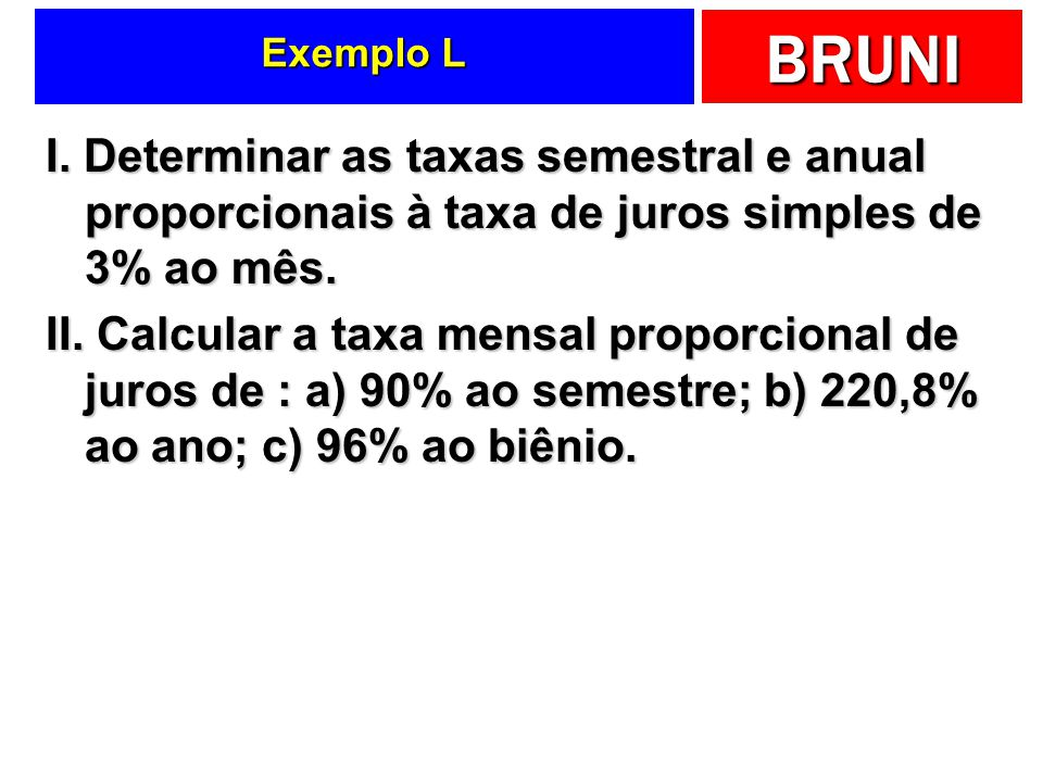 Exemplo L I. Determinar as taxas semestral e anual proporcionais à taxa de juros simples de 3% ao mês.