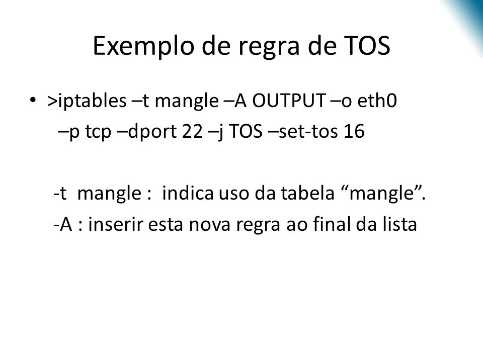 Exemplo de regra de TOS >iptables –t mangle –A OUTPUT –o eth0