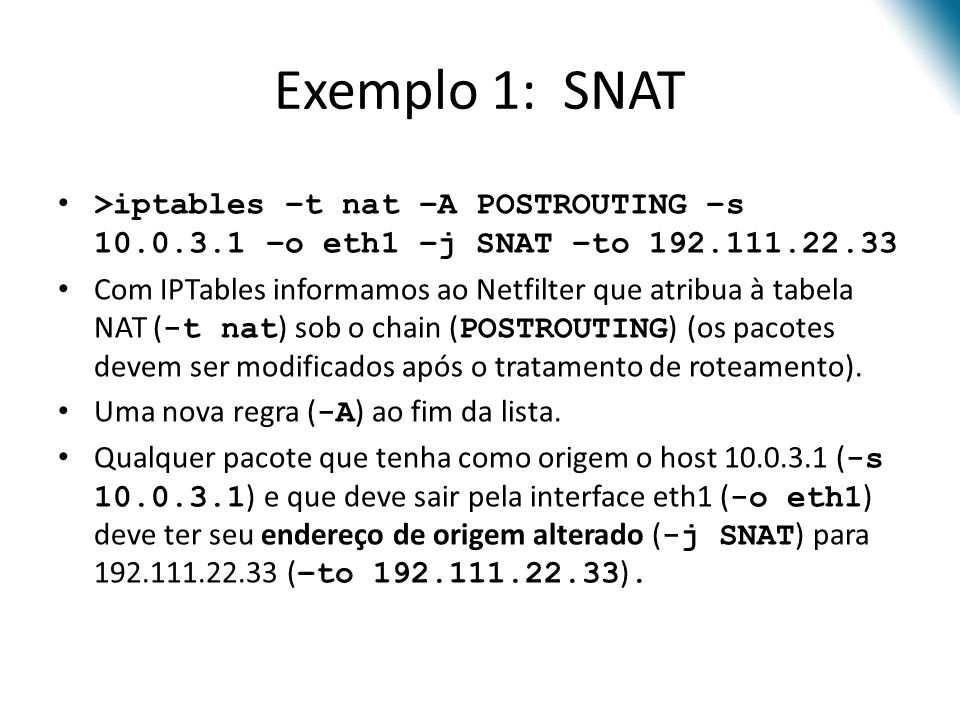 Exemplo 1: SNAT >iptables –t nat –A POSTROUTING –s 10.0.3.1 –o eth1 –j SNAT –to 192.111.22.33.