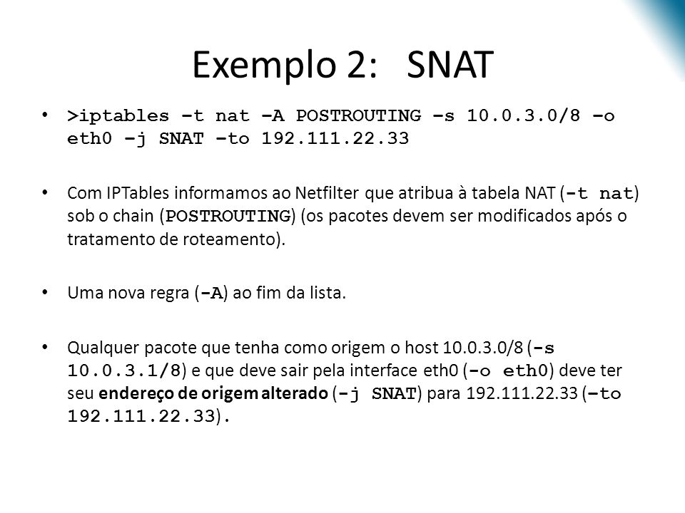 Exemplo 2: SNAT >iptables –t nat –A POSTROUTING –s 10.0.3.0/8 –o eth0 –j SNAT –to 192.111.22.33.
