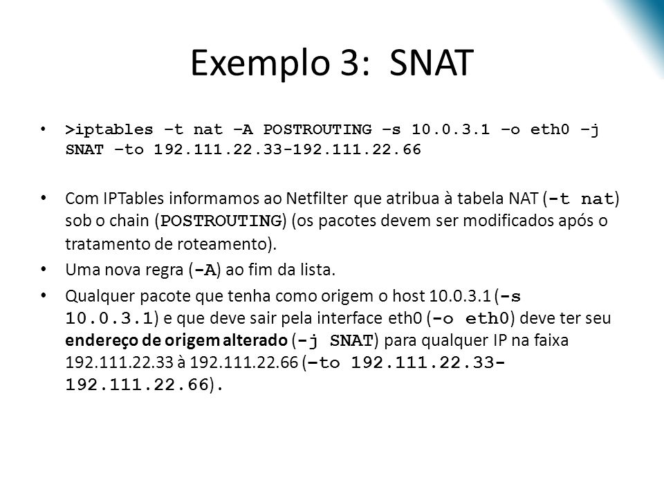 Exemplo 3: SNAT >iptables –t nat –A POSTROUTING –s 10.0.3.1 –o eth0 –j SNAT –to 192.111.22.33-192.111.22.66.