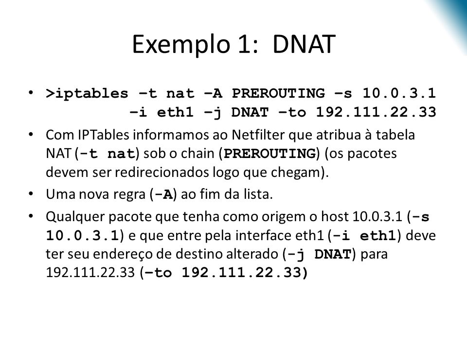 Exemplo 1: DNAT >iptables –t nat –A PREROUTING –s 10.0.3.1 –i eth1 –j DNAT –to 192.111.22.33.