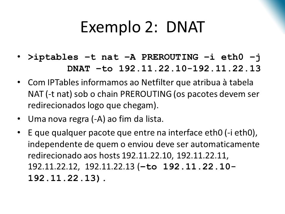 Exemplo 2: DNAT >iptables –t nat –A PREROUTING –i eth0 –j DNAT –to 192.11.22.10-192.11.22.13.