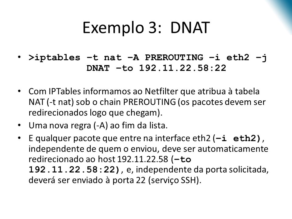 Exemplo 3: DNAT >iptables –t nat –A PREROUTING –i eth2 –j DNAT –to 192.11.22.58:22.