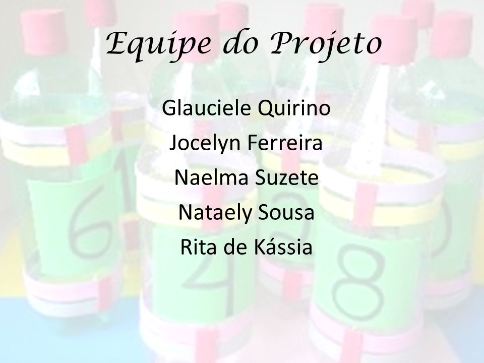 Equipe do Projeto Glauciele Quirino Jocelyn Ferreira Naelma Suzete Nataely Sousa Rita de Kássia