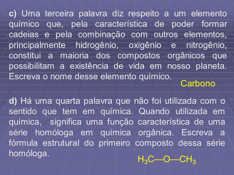 c) Uma terceira palavra diz respeito a um elemento químico que, pela característica de poder formar cadeias e pela combinação com outros elementos, principalmente hidrogênio, oxigênio e nitrogênio, constitui a maioria dos compostos orgânicos que possibilitam a existência de vida em nosso planeta. Escreva o nome desse elemento químico.