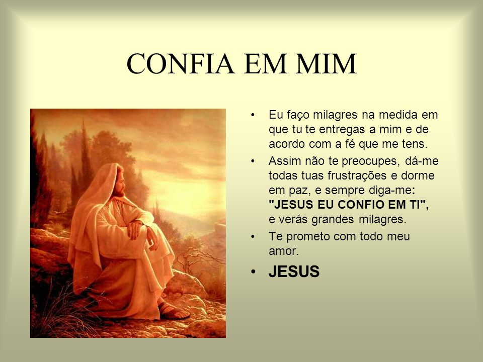 CONFIA EM MIM Eu faço milagres na medida em que tu te entregas a mim e de acordo com a fé que me tens.