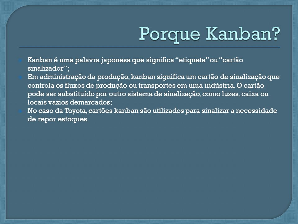 Porque Kanban Kanban é uma palavra japonesa que significa etiqueta ou cartão sinalizador ;