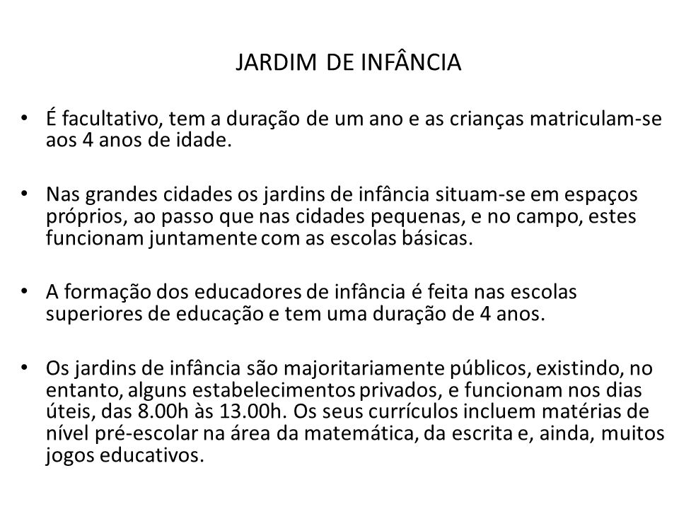 JARDIM DE INFÂNCIA É facultativo, tem a duração de um ano e as crianças matriculam-se aos 4 anos de idade.