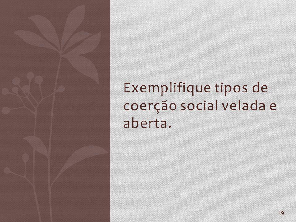 Exemplifique tipos de coerção social velada e aberta.