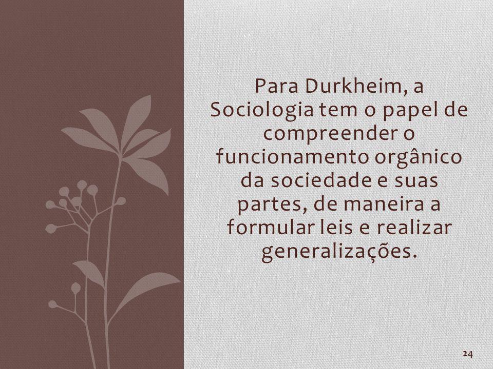 Para Durkheim, a Sociologia tem o papel de compreender o funcionamento orgânico da sociedade e suas partes, de maneira a formular leis e realizar generalizações.