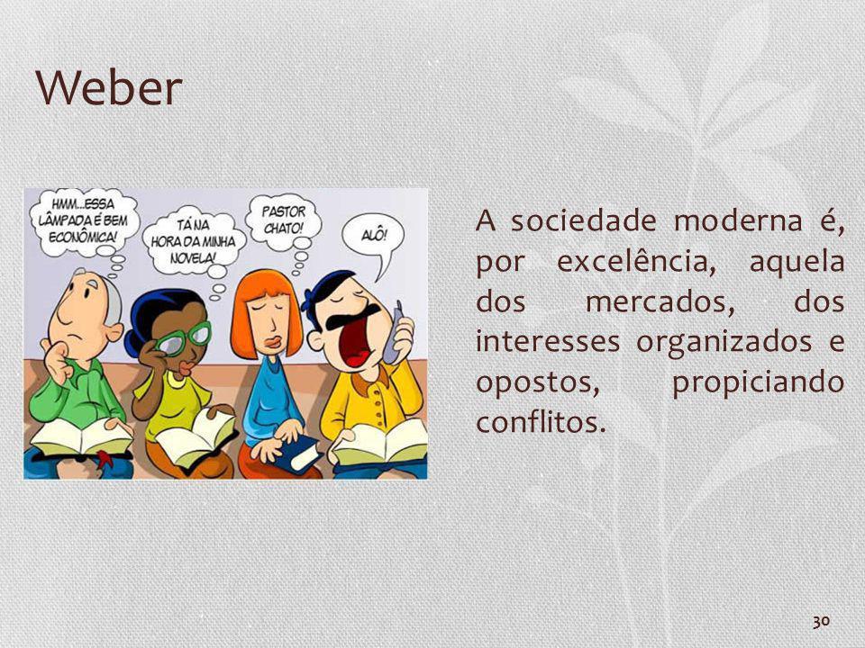 Weber A sociedade moderna é, por excelência, aquela dos mercados, dos interesses organizados e opostos, propiciando conflitos.