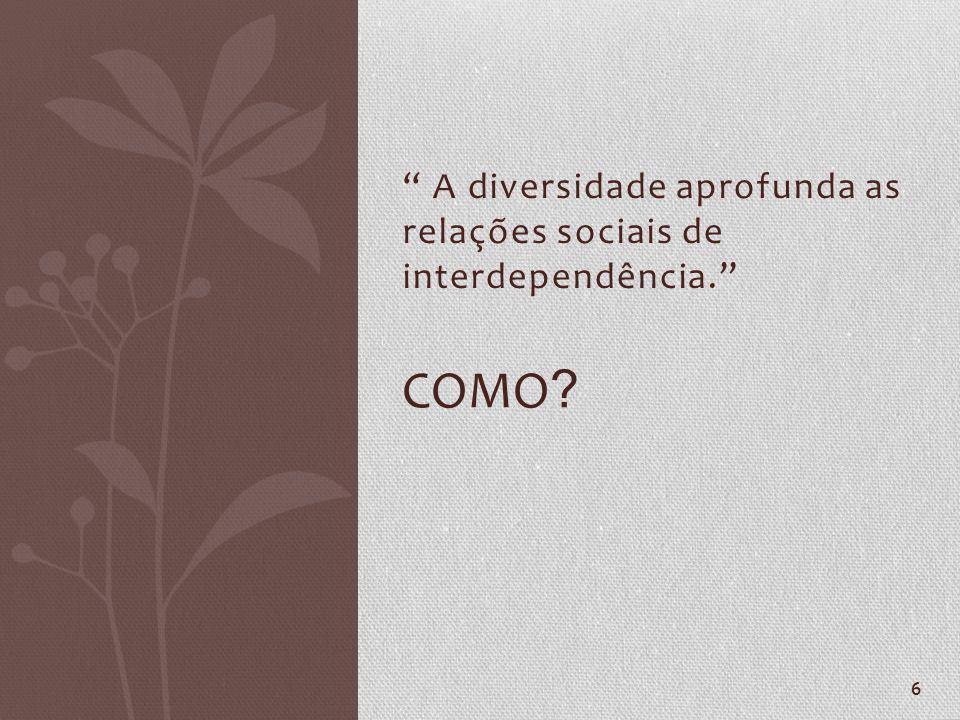 A diversidade aprofunda as relações sociais de interdependência.