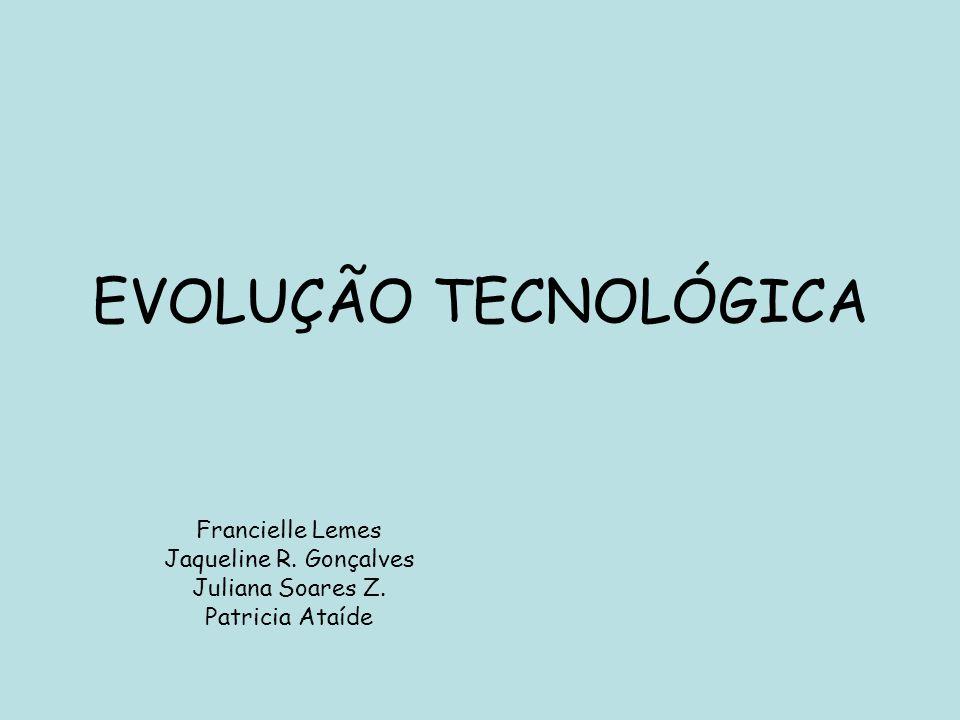 EVOLUÇÃO TECNOLÓGICA Francielle Lemes Jaqueline R. Gonçalves