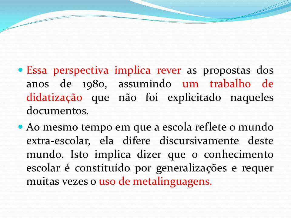 Essa perspectiva implica rever as propostas dos anos de 1980, assumindo um trabalho de didatização que não foi explicitado naqueles documentos.