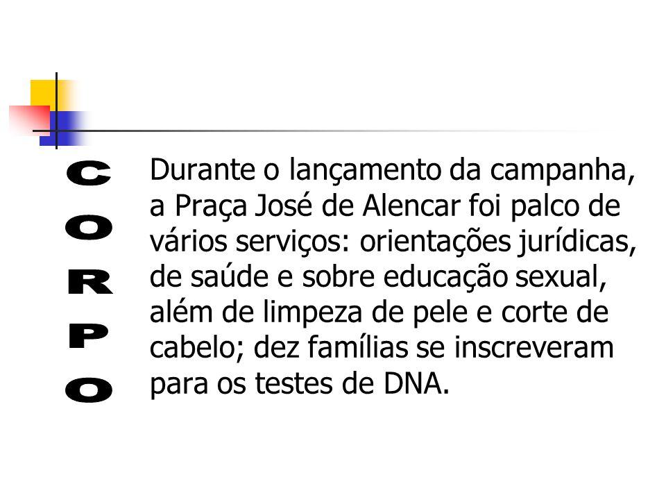 Durante o lançamento da campanha, a Praça José de Alencar foi palco de vários serviços: orientações jurídicas, de saúde e sobre educação sexual, além de limpeza de pele e corte de cabelo; dez famílias se inscreveram para os testes de DNA.