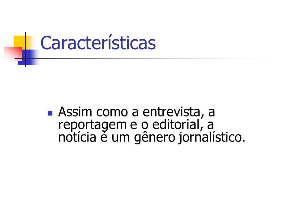 Características Assim como a entrevista, a reportagem e o editorial, a notícia é um gênero jornalístico.