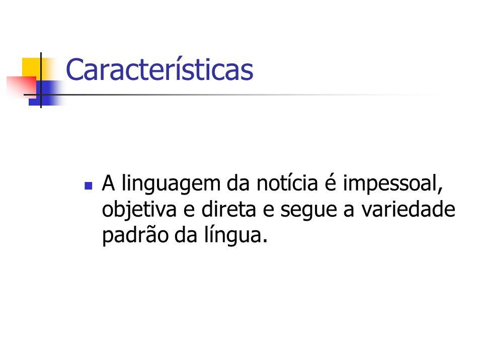 Características A linguagem da notícia é impessoal, objetiva e direta e segue a variedade padrão da língua.