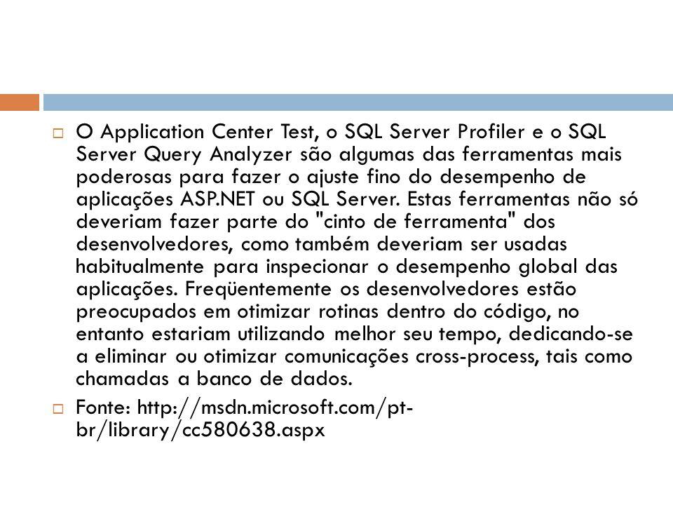 O Application Center Test, o SQL Server Profiler e o SQL Server Query Analyzer são algumas das ferramentas mais poderosas para fazer o ajuste fino do desempenho de aplicações ASP.NET ou SQL Server. Estas ferramentas não só deveriam fazer parte do cinto de ferramenta dos desenvolvedores, como também deveriam ser usadas habitualmente para inspecionar o desempenho global das aplicações. Freqüentemente os desenvolvedores estão preocupados em otimizar rotinas dentro do código, no entanto estariam utilizando melhor seu tempo, dedicando-se a eliminar ou otimizar comunicações cross-process, tais como chamadas a banco de dados.