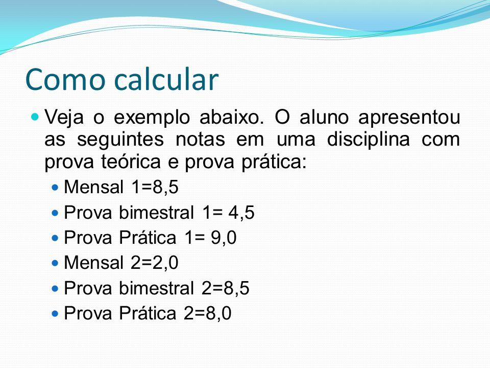 Como calcular Veja o exemplo abaixo. O aluno apresentou as seguintes notas em uma disciplina com prova teórica e prova prática:
