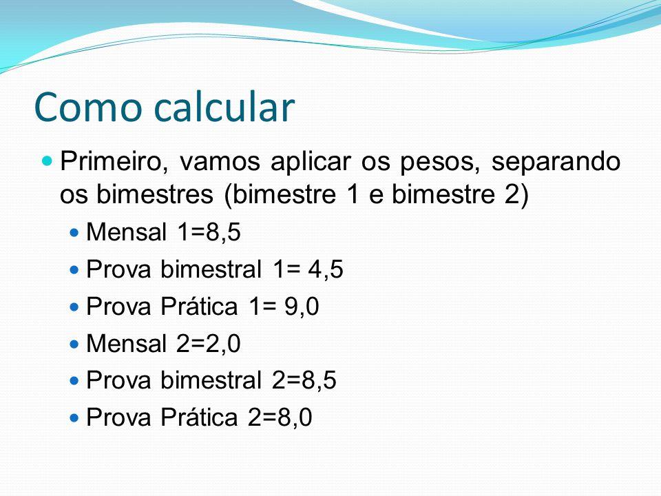 Como calcular Primeiro, vamos aplicar os pesos, separando os bimestres (bimestre 1 e bimestre 2) Mensal 1=8,5.